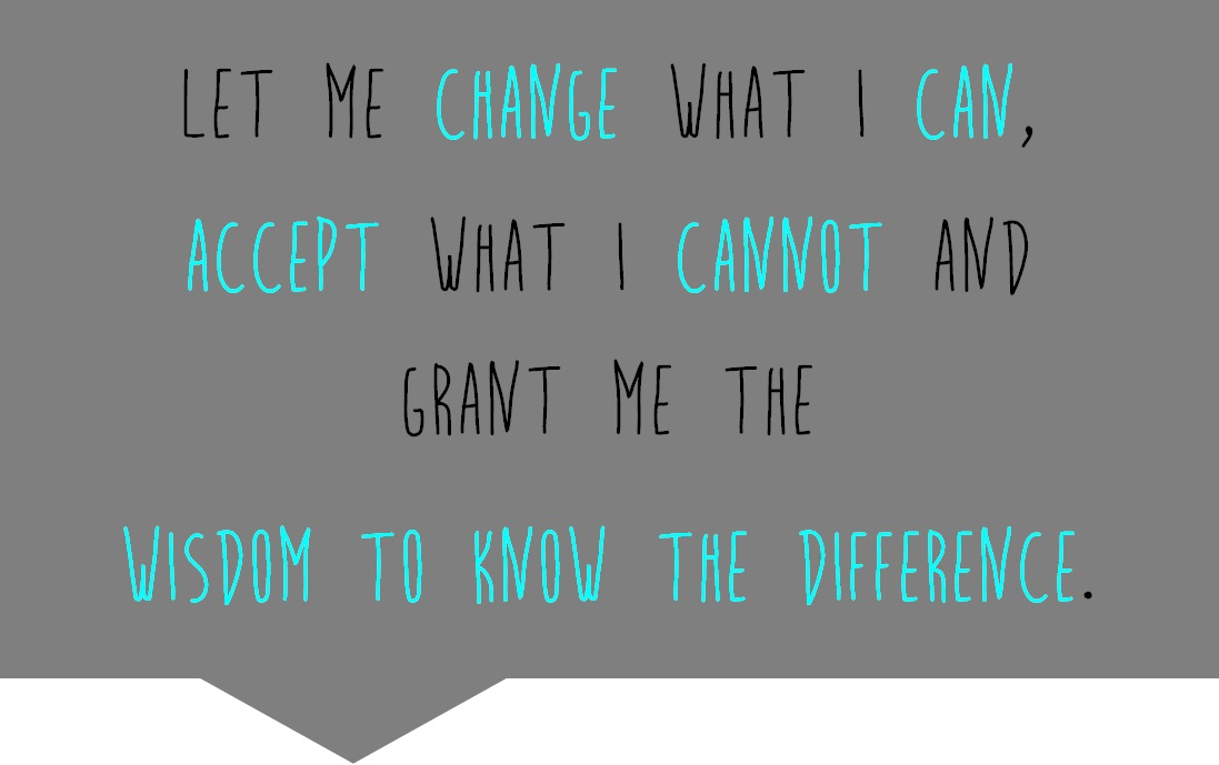 Let me change what I can, accept what I cannot and grant me the wisdom to know the difference.