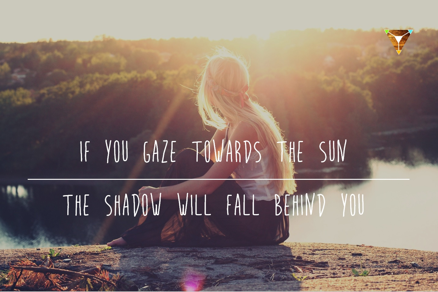 Quote If you gaze towards the sun the shadow will fall behind you